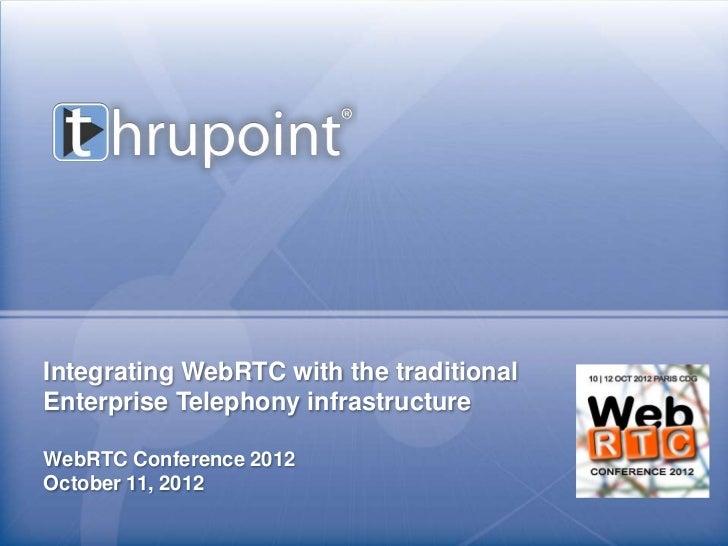 Integrating WebRTC with the traditionalEnterprise Telephony infrastructureWebRTC Conference 2012October 11, 2012          ...