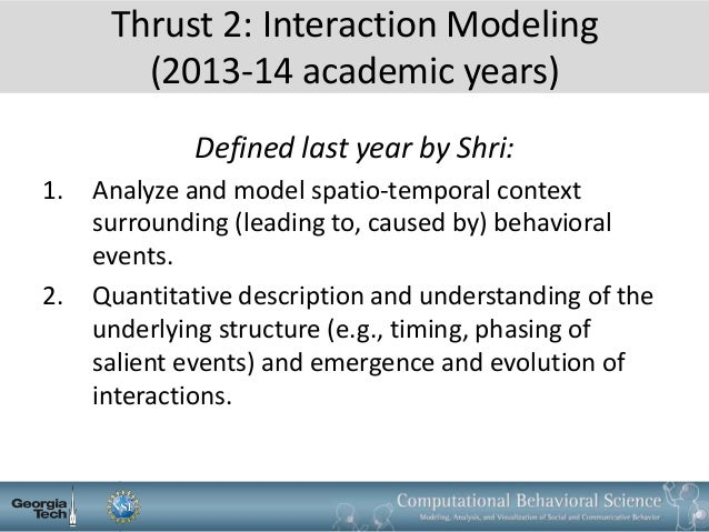 Thrust 2: Interaction Modeling (2013-14 academic years) Defined last year by Shri: 1. Analyze and model spatio-temporal co...