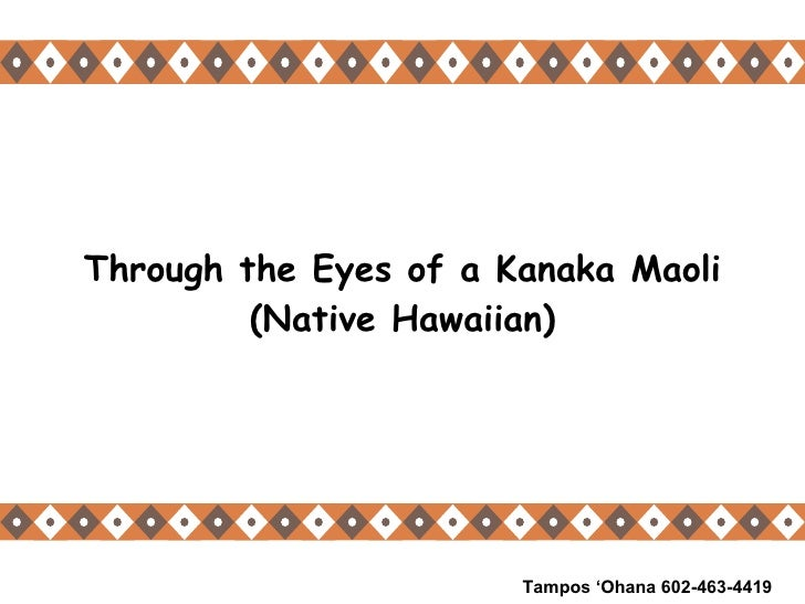 Through the Eyes of a Kanaka Maoli (Native Hawaiian) Tampos 'Ohana 602-463-4419