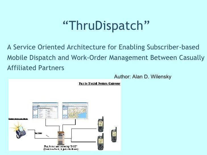 """ ThruDispatch"" A Service Oriented Architecture for Enabling Subscriber-based Mobile Dispatch and Work-Order Management Be..."