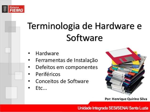 Terminologia de Hardware eSoftwarePor: Henrique Quirino Silva• Hardware• Ferramentas de Instalação• Defeitos em componente...