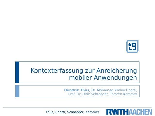 Thüs, Chatti, Schroeder, Kammer Kontexterfassung zur Anreicherung mobiler Anwendungen Hendrik Thüs, Dr. Mohamed Amine Chat...