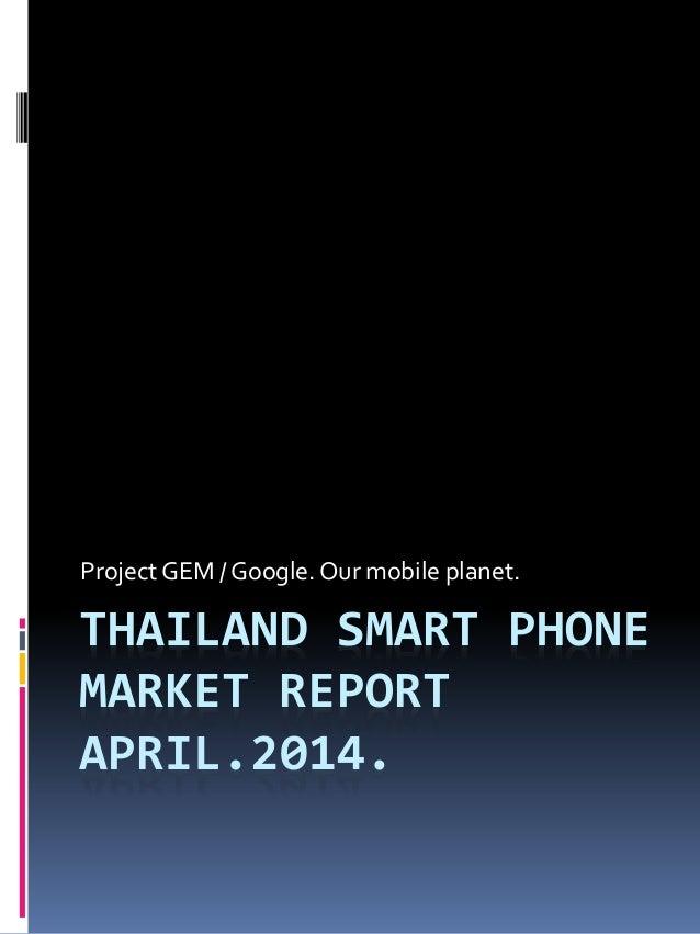 THAILAND SMART PHONE MARKET REPORT APRIL.2014. Project GEM / Google.Our mobile planet.