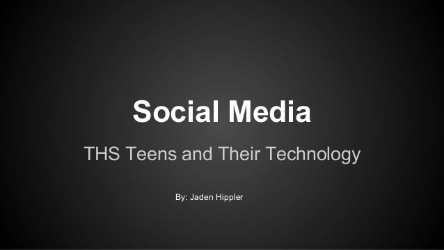 Social Media THS Teens and Their Technology By: Jaden Hippler