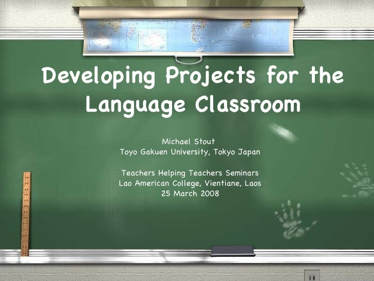 Developing Projects for the Language Classroom Michael Stout  Toyo Gakuen University, Tokyo Japan Teachers Helping Teacher...