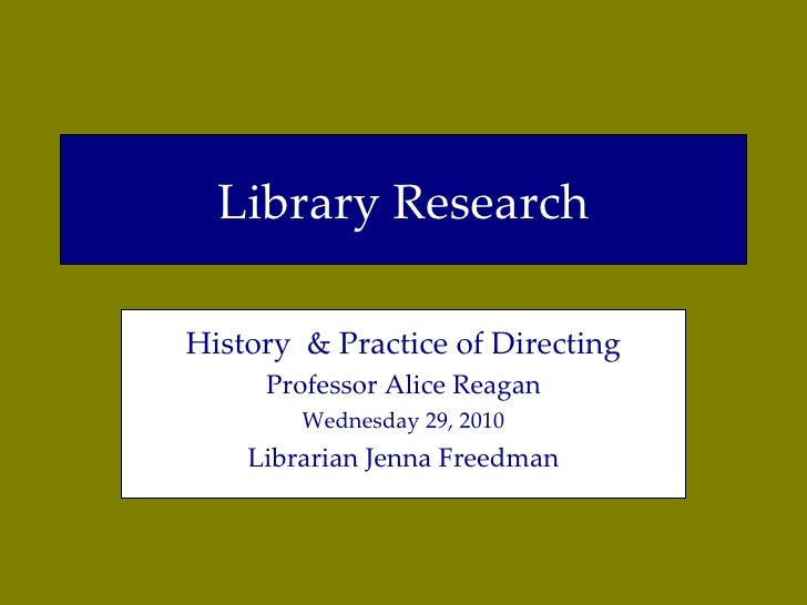 Library Research History  & Practice of Directing Professor Alice Reagan Wednesday 29, 2010 Librarian Jenna Freedman