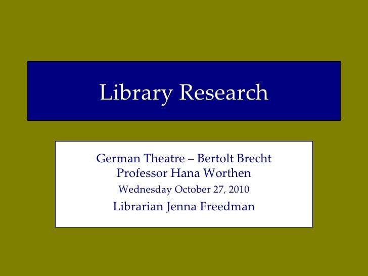 Library Research German Theatre – Bertolt Brecht Professor Hana Worthen Wednesday October 27, 2010 Librarian Jenna Freedman