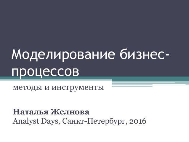 Моделирование бизнес- процессов методы и инструменты Наталья Желнова Analyst Days, Санкт-Петербург, 2016