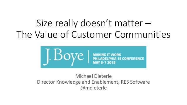 Size really doesn't matter – The Value of Customer Communities Michael Dieterle Director Knowledge and Enablement, RES Sof...