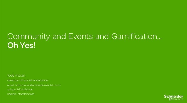 Community and Events and Gamification… Oh Yes! todd moran director of social enterprise email: todd.moran@schneider-electr...