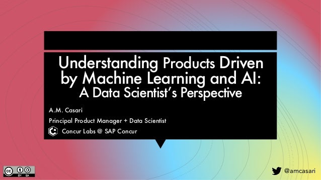 @amcasari Understanding Products Driven by Machine Learning and AI: A Data Scientist's Perspective A.M. Casari Principal P...