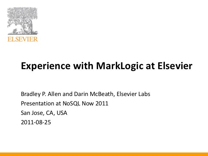 Experience with MarkLogic at ElsevierBradley P. Allen and Darin McBeath, Elsevier LabsPresentation at NoSQL Now 2011San Jo...