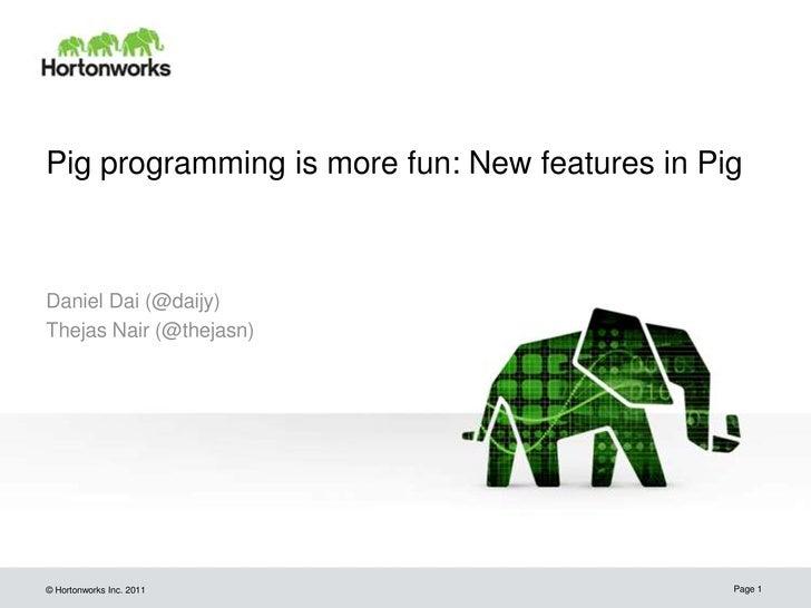 Pig programming is more fun: New features in PigDaniel Dai (@daijy)Thejas Nair (@thejasn)© Hortonworks Inc. 2011          ...