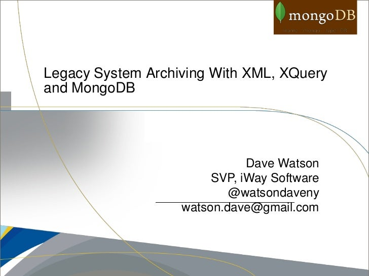 Legacy System Archiving With XML, XQueryand MongoDB                              Dave Watson                        SVP, i...