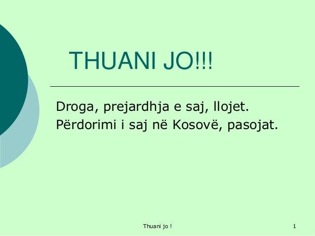 Thuani jo ! 1 THUANI JO!!! Droga, prejardhja e saj, llojet. Përdorimi i saj në Kosovë, pasojat.