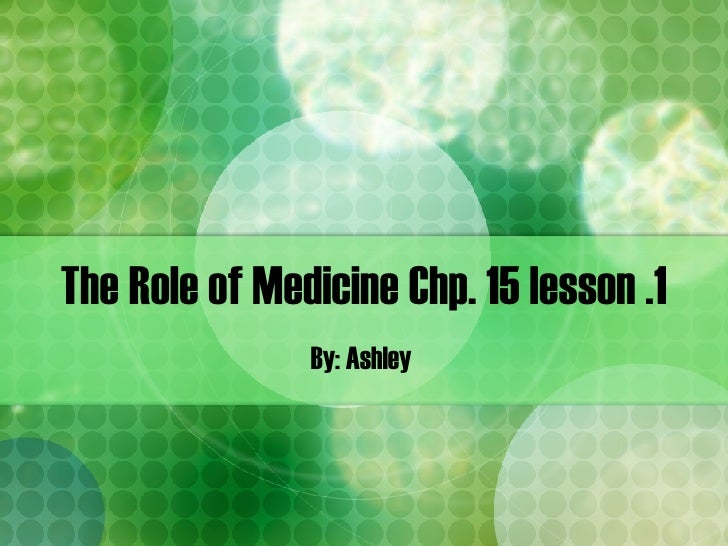 The Role of Medicine Chp. 15 lesson .1 By: Ashley