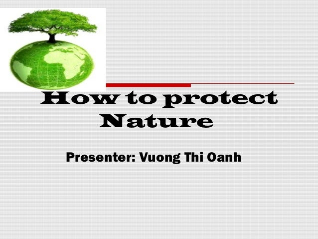 How to protect  Nature Presenter: Vuong Thi Oanh