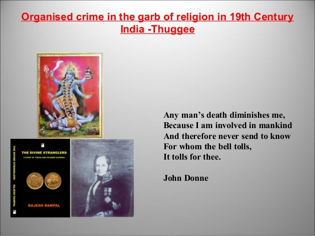 Organised crime in the garb of religion in 19th Century India -Thuggee 1 Any man's death diminishes me, Because I am invol...