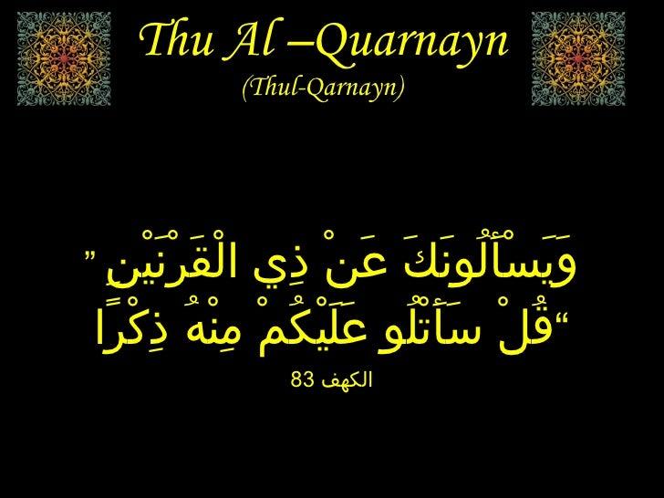 """Thu Al –Quarnayn (Thul-Qarnayn) """"  وَيَسْأَلُونَكَ عَنْ ذِي الْقَرْنَيْنِ قُلْ سَأَتْلُو عَلَيْكُمْ مِنْهُ ذِكْرًا """" الكهف..."""
