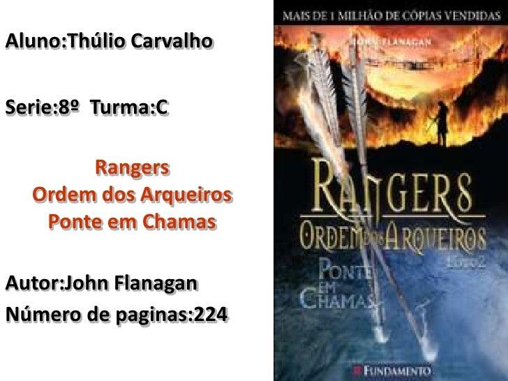 Aluno:Thúlio Carvalho<br />Serie:8º  Turma:C<br />Rangers <br />Ordem dos Arqueiros<br />Ponte em Chamas<br />Autor:John F...