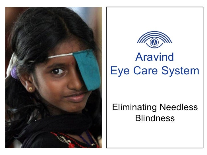 aravind eye care analysis What do they do the aravind eye care system's primary focus is directly providing eye care by (a) running a network of five eye hospitals in india1 and (b) holding eye camps to screen and identify patients in need of services2 in addition, aravind: advises, supports and oversees other hospitals attempting to implement the aravind.