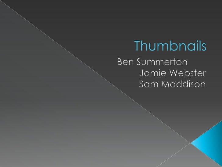 Thumbnails<br />Ben Summerton<br />Jamie Webster<br />Sam Maddison<br />