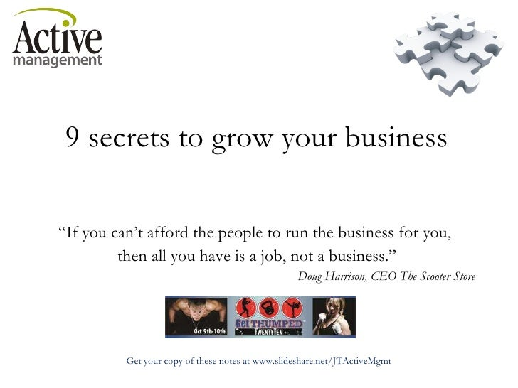 """9 secrets to grow your business """" If you can't afford the people to run the business for you,  then all you have is a job,..."""
