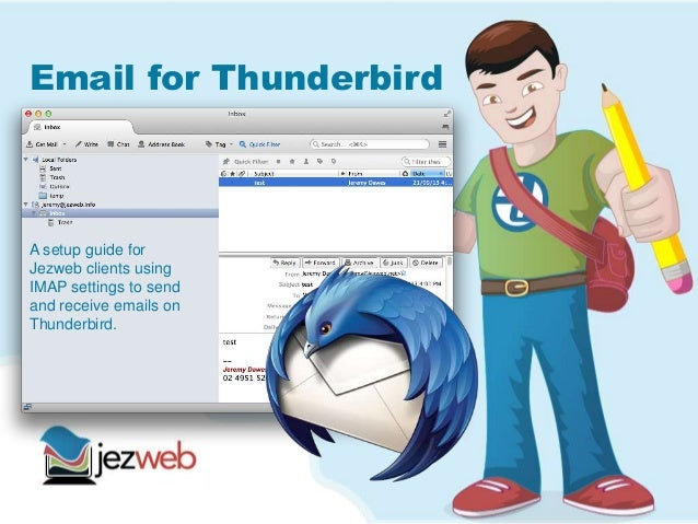Email for Thunderbird A setup guide for Jezweb clients using IMAP settings to send and receive emails on Thunderbird.
