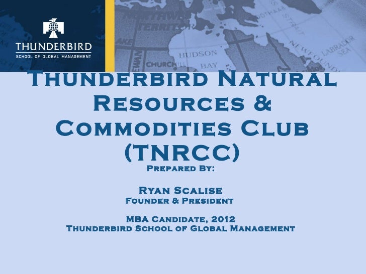 Thunderbird Natural Resources & Commodities Club (TNRCC) Prepared By: Ryan Scalise Founder & President  MBA Candidate, 201...
