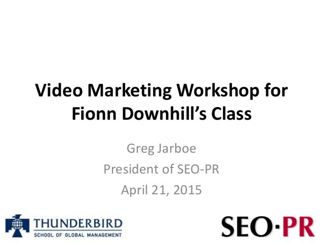 Video Marketing Workshop for Fionn Downhill's Class Greg Jarboe President of SEO-PR April 21, 2015