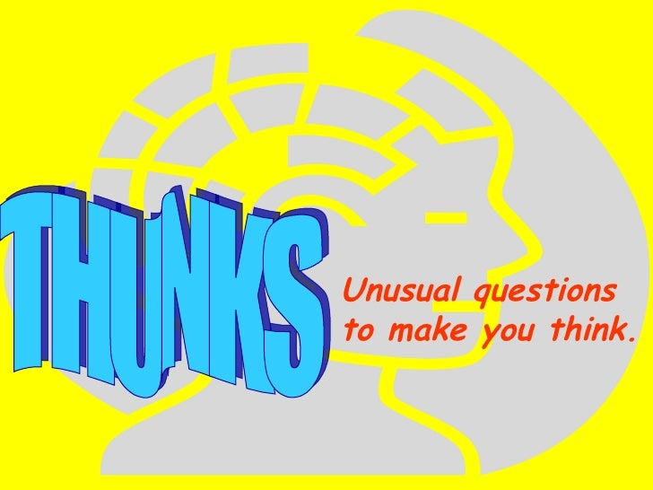 THUNKS Unusual questions to make you think.