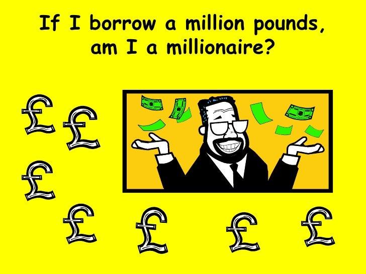 If I borrow a million pounds, am I a millionaire?