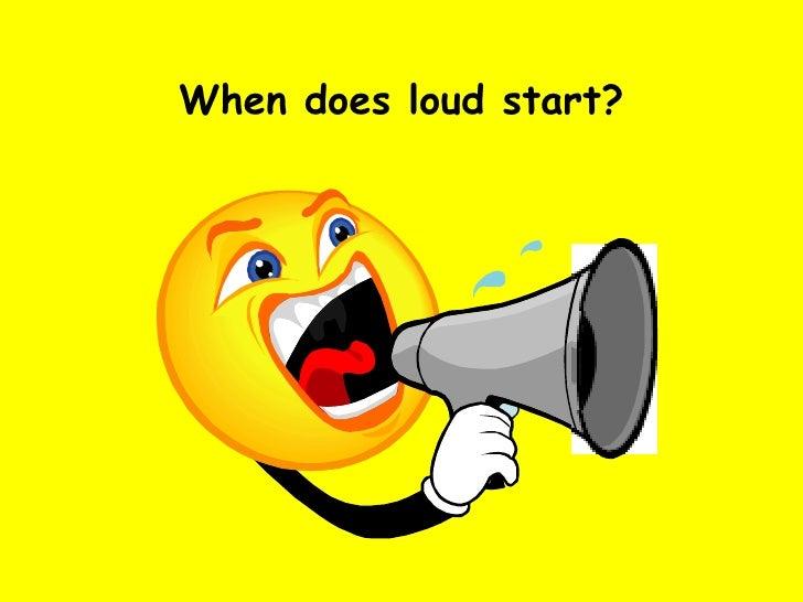 When does loud start?