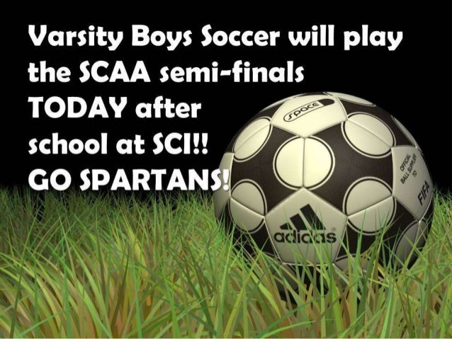 Varsity Boys Soccer will play  the SCAA semi-finals TODAY after , .,<<         school at $C| !! ,  A     GO SPARTAN!  '   ...
