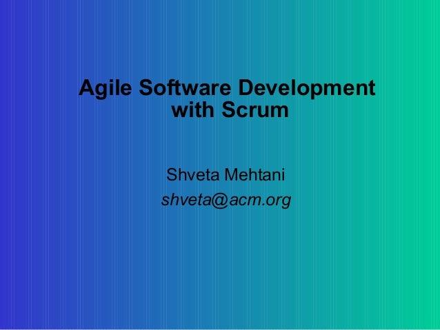 Agile Software Development         with Scrum        Shveta Mehtani       shveta@acm.org