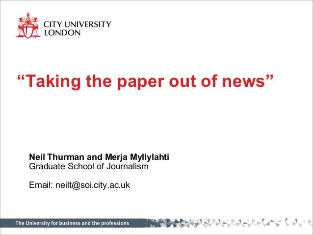 """Neil Thurman and Merja Myllylahti Graduate School of Journalism Email: neilt@soi.city.ac.uk """"Taking the paper out of news"""""""
