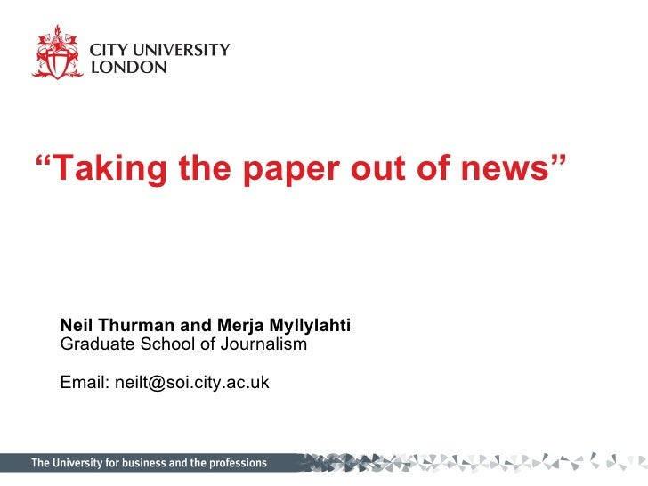 """""""Taking the paper out of news""""     Neil Thurman and Merja Myllylahti  Graduate School of Journalism   Email: neilt@soi.cit..."""