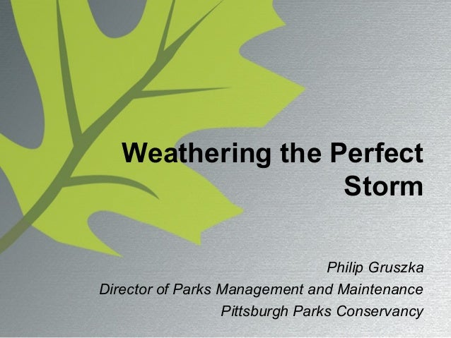 Weathering the Perfect Storm Philip Gruszka Director of Parks Management and Maintenance Pittsburgh Parks Conservancy