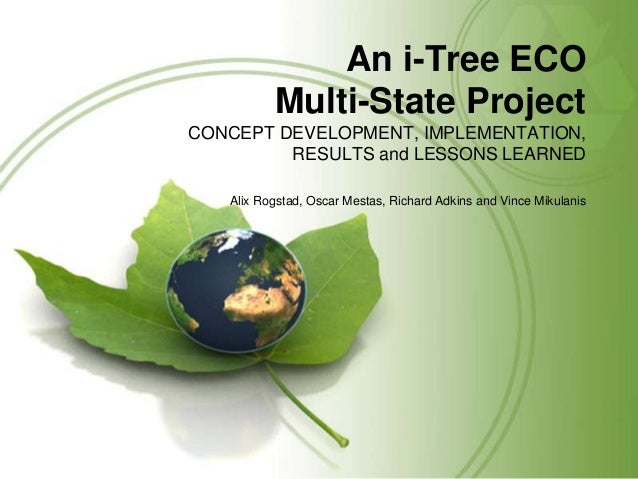 An i-Tree ECO Multi-State Project CONCEPT DEVELOPMENT, IMPLEMENTATION, RESULTS and LESSONS LEARNED Alix Rogstad, Oscar Mes...