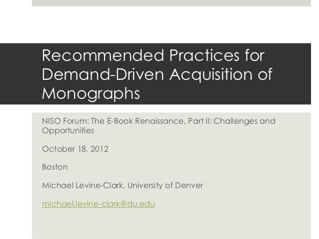 Recommended Practices forDemand-Driven Acquisition ofMonographsNISO Forum: The E-Book Renaissance, Part II: Challenges and...
