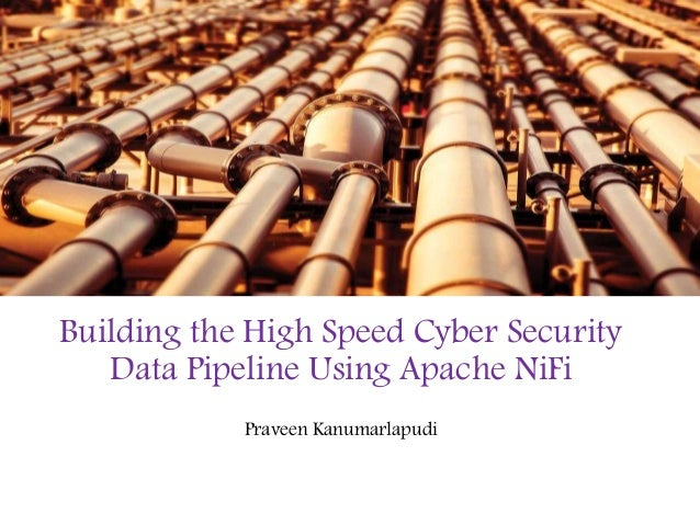 Building the High Speed Cyber Security Data Pipeline Using Apache NiFi Praveen Kanumarlapudi