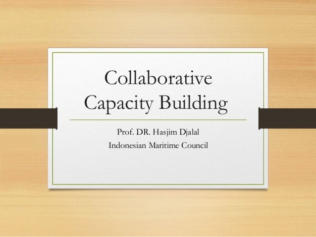 Collaborative Capacity Building Prof. DR. Hasjim Djalal Indonesian Maritime Council