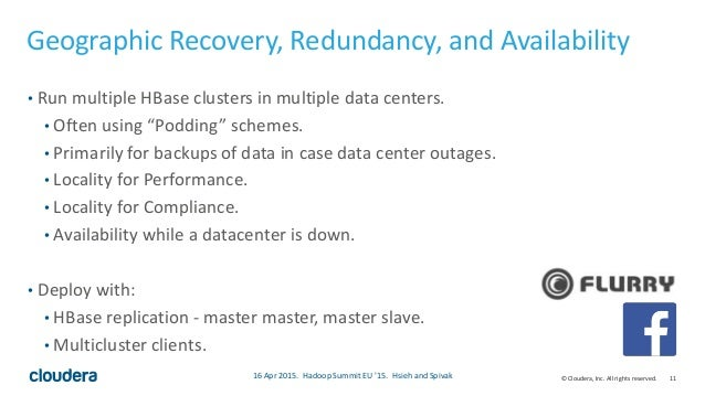 11© Cloudera, Inc. All rights reserved. Geographic Recovery, Redundancy, and Availability • Run multiple HBase clusters in...