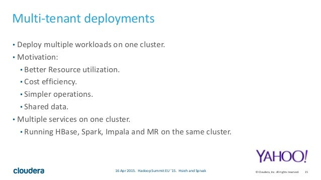 15© Cloudera, Inc. All rights reserved. Multi-tenant deployments • Deploy multiple workloads on one cluster. • Motivation:...