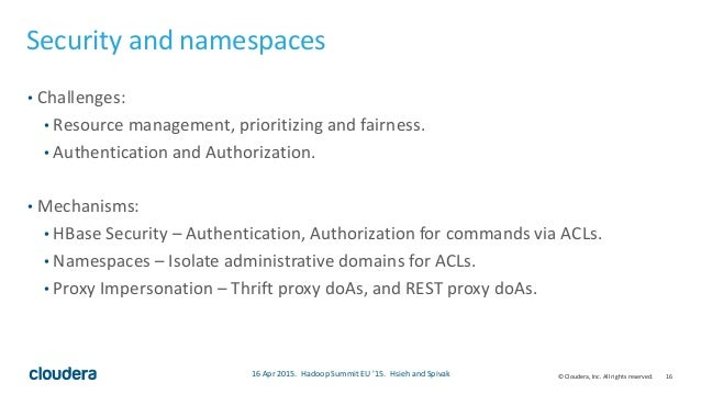 16© Cloudera, Inc. All rights reserved. Security and namespaces • Challenges: • Resource management, prioritizing and fair...