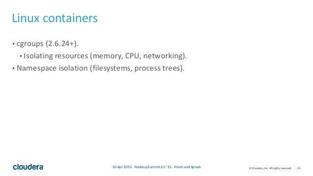 23© Cloudera, Inc. All rights reserved. Linux containers • cgroups (2.6.24+). • Isolating resources (memory, CPU, networki...