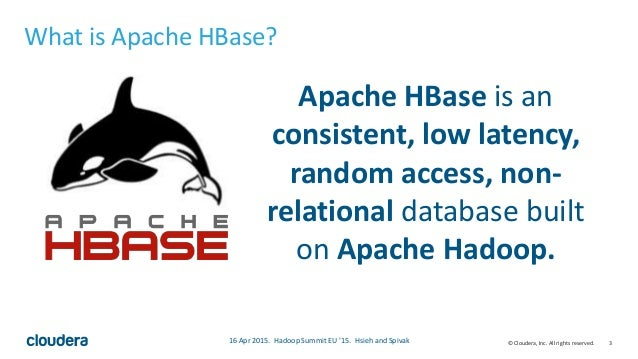 3© Cloudera, Inc. All rights reserved. What is Apache HBase? Apache HBase is an consistent, low latency, random access, no...
