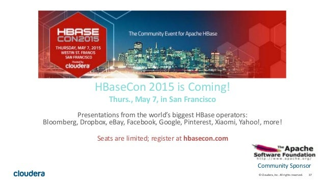 37© Cloudera, Inc. All rights reserved. HBaseCon 2015 is Coming! Thurs., May 7, in San Francisco Presentations from the wo...