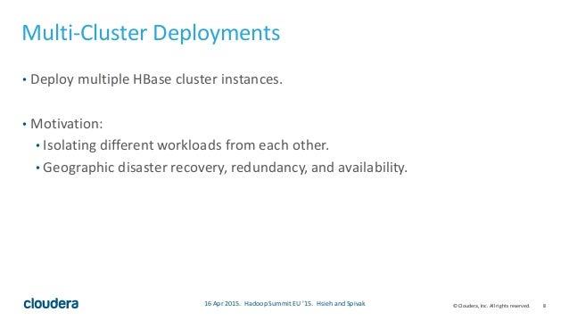 8© Cloudera, Inc. All rights reserved. Multi-Cluster Deployments • Deploy multiple HBase cluster instances. • Motivation: ...