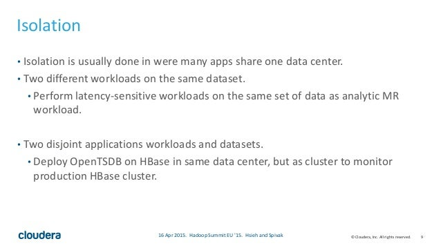 9© Cloudera, Inc. All rights reserved. Isolation • Isolation is usually done in were many apps share one data center. • Tw...